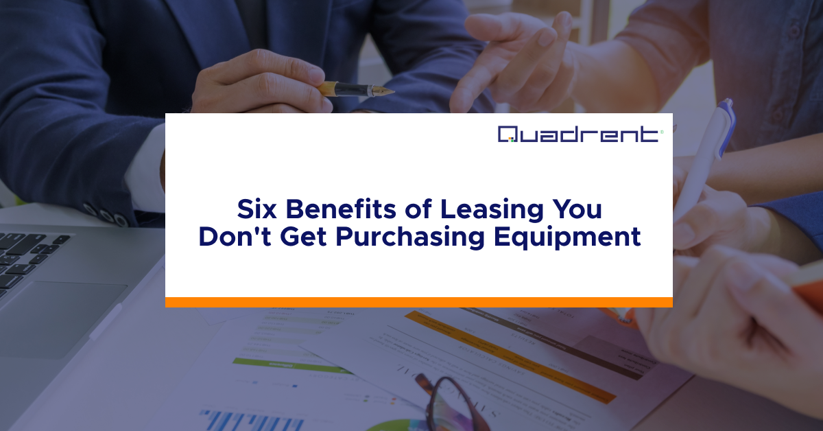 Six Benefits of Leasing Over Purchasing Equipment