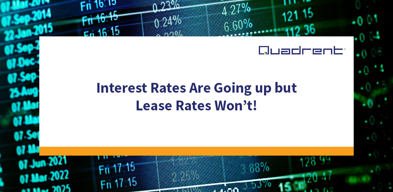 Interest Rates Are Going up but Lease Rates Won't!