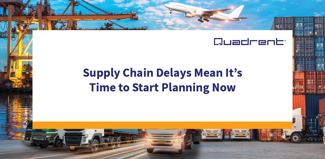 Supply Chain Delays Mean It's Time to Start Planning Now